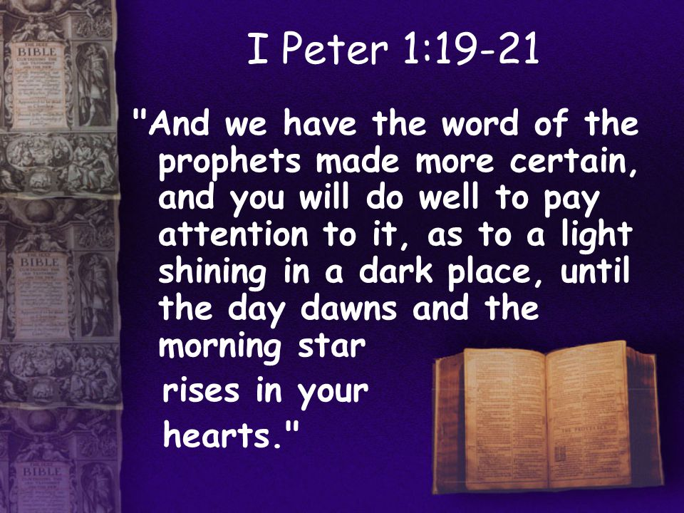 I Peter 1:19-21 And we have the word of the prophets made more certain, and you will do well to pay attention to it, as to a light shining in a dark place, until the day dawns and the morning star rises in your hearts.