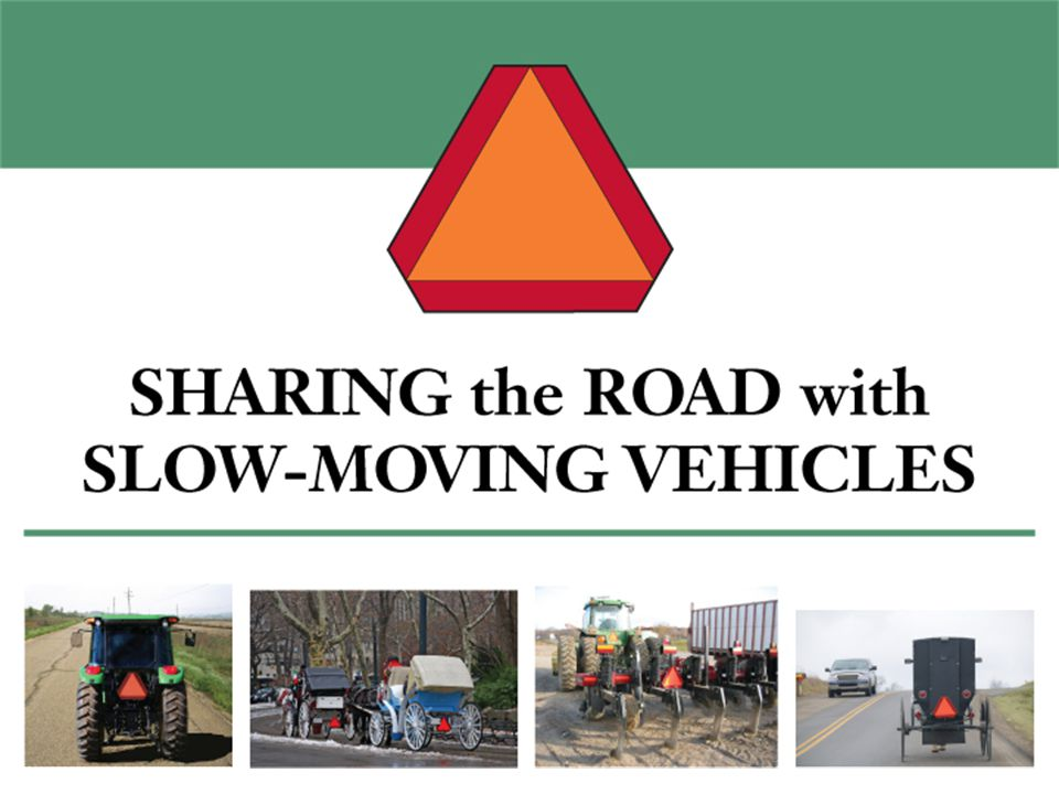 Slow-Moving Vehicles Are all vehicles that operate at 25 mph or less, including: –Tractors –Self-propelled agricultural equipment –Road construction & maintenance machinery –Animal-powered vehicles