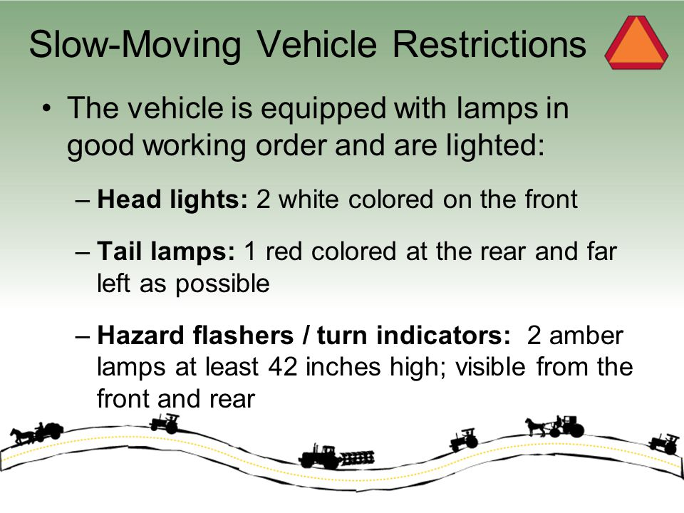 Slow-Moving Vehicle Restrictions The vehicle is equipped with lamps in good working order and are lighted: –Head lights: 2 white colored on the front