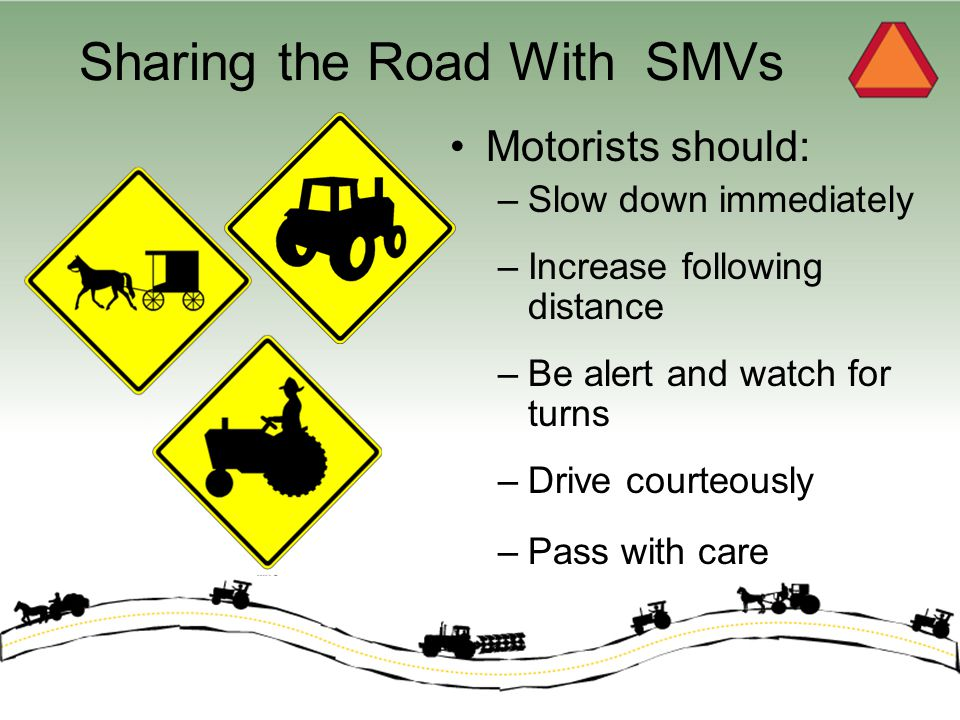 Sharing the Road With SMVs Motorists should: –Slow down immediately –Increase following distance –Be alert and watch for turns –Drive courteously –Pass with care