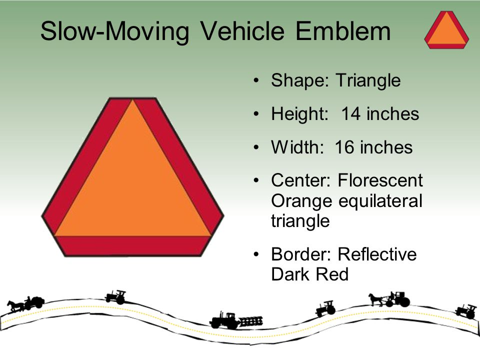 Slow-Moving Vehicle Emblem Shape: Triangle Height: 14 inches Width: 16 inches Center: Florescent Orange equilateral triangle Border: Reflective Dark R