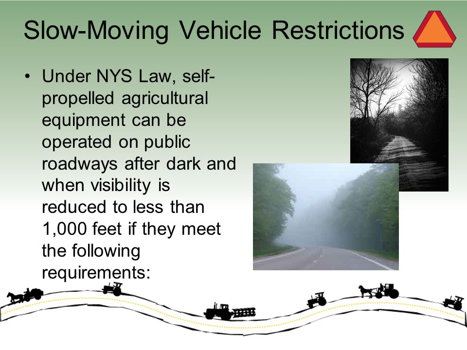 Slow-Moving Vehicle Restrictions The vehicle is equipped with lamps in good working order and are lighted: –Head lights: 2 white colored on the front –Tail lamps: 1 red colored at the rear and far left as possible –Hazard flashers / turn indicators: 2 amber lamps at least 42 inches high; visible from the front and rear