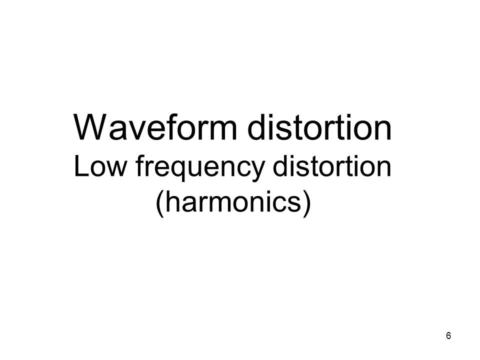 6 Waveform distortion Low frequency distortion (harmonics)