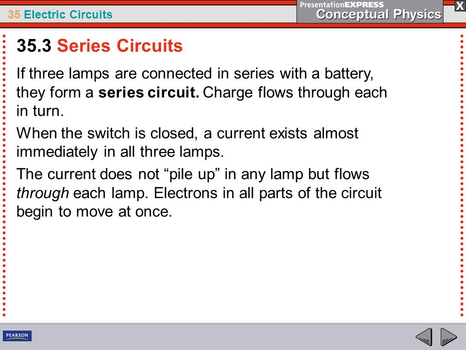 35 Electric Circuits If three lamps are connected in series with a battery, they form a series circuit. Charge flows through each in turn. When the sw