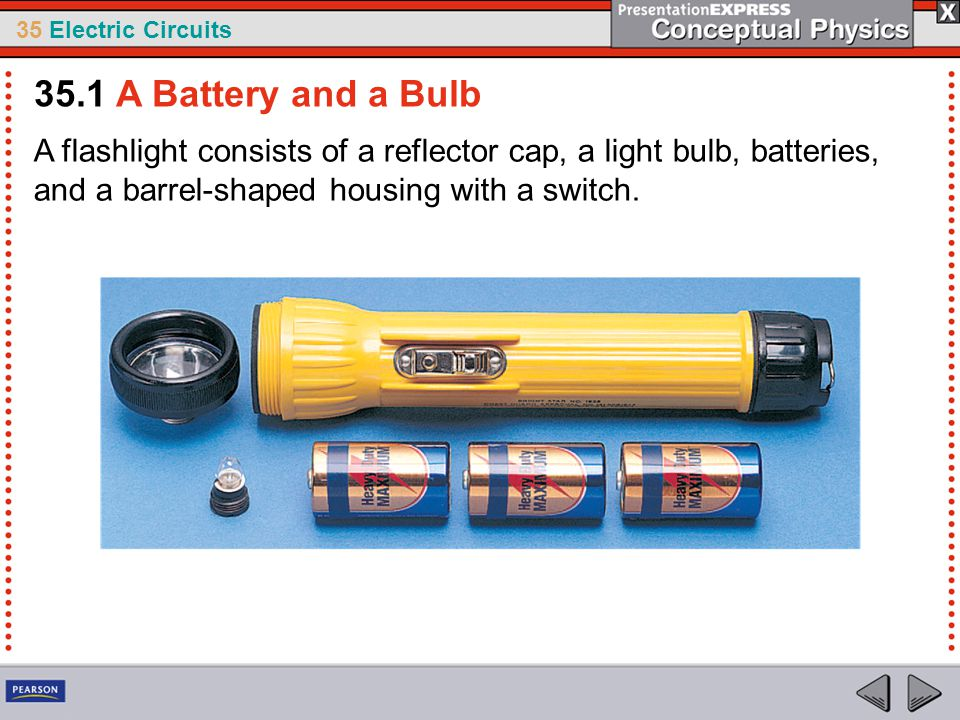 35 Electric Circuits A flashlight consists of a reflector cap, a light bulb, batteries, and a barrel-shaped housing with a switch. 35.1 A Battery and
