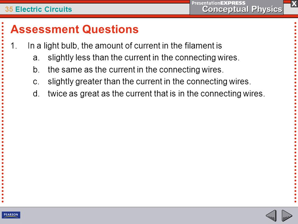 35 Electric Circuits 1.In a light bulb, the amount of current in the filament is a.slightly less than the current in the connecting wires. b.the same