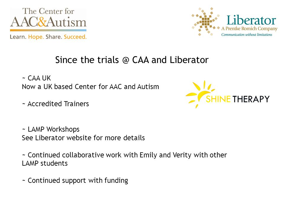 Since the trials @ CAA and Liberator ~ CAA UK Now a UK based Center for AAC and Autism ~ Accredited Trainers ~ LAMP Workshops See Liberator website for more details ~ Continued collaborative work with Emily and Verity with other LAMP students ~ Continued support with funding