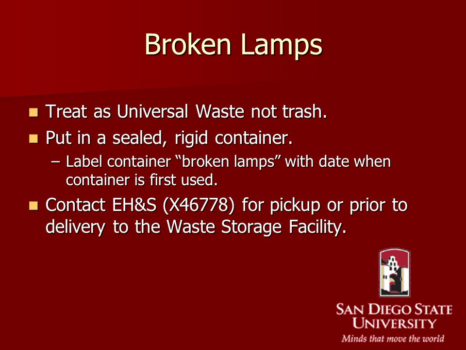 Broken Lamps Treat as Universal Waste not trash. Treat as Universal Waste not trash. Put in a sealed, rigid container. Put in a sealed, rigid containe