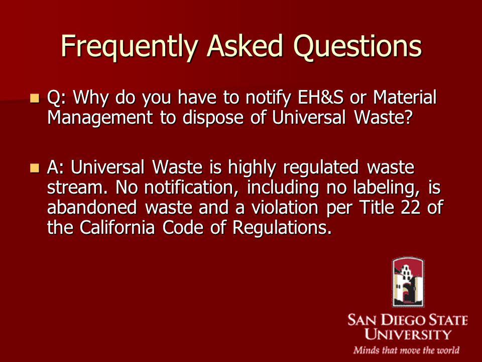 Frequently Asked Questions Q: Why do you have to notify EH&S or Material Management to dispose of Universal Waste? Q: Why do you have to notify EH&S o