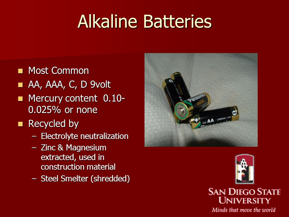 Alkaline Batteries Most Common Most Common AA, AAA, C, D 9volt AA, AAA, C, D 9volt Mercury content 0.10- 0.025% or none Mercury content 0.10- 0.025% o