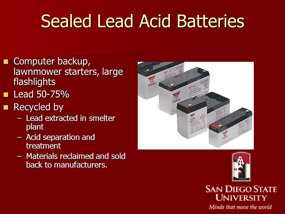 Sealed Lead Acid Batteries Computer backup, lawnmower starters, large flashlights Computer backup, lawnmower starters, large flashlights Lead 50-75% L