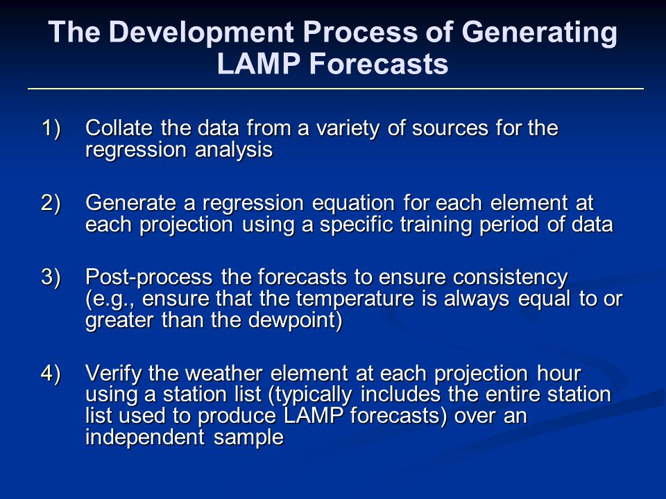 The Development Process of Generating LAMP Forecasts 1)Collate the data from a variety of sources for the regression analysis 2)Generate a regression equation for each element at each projection using a specific training period of data 3)Post-process the forecasts to ensure consistency (e.g., ensure that the temperature is always equal to or greater than the dewpoint) 4)Verify the weather element at each projection hour using a station list (typically includes the entire station list used to produce LAMP forecasts) over an independent sample