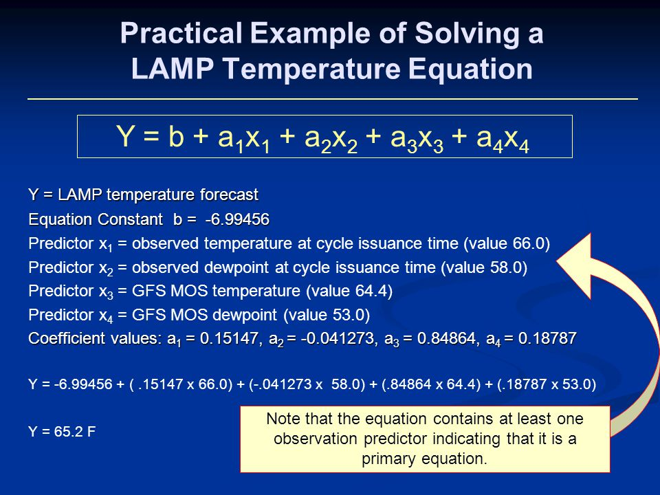 Practical Example of Solving a LAMP Temperature Equation Y = LAMP temperature forecast Equation Constant b = Predictor x 1 = observed temperature at cycle issuance time (value 66.0) Predictor x 2 = observed dewpoint at cycle issuance time (value 58.0) Predictor x 3 = GFS MOS temperature (value 64.4) Predictor x 4 = GFS MOS dewpoint (value 53.0) Coefficient values: a 1 = , a 2 = , a 3 = , a 4 = Y = ( x 66.0) + ( x 58.0) + ( x 64.4) + ( x 53.0) Y = 65.2 F Y = b + a 1 x 1 + a 2 x 2 + a 3 x 3 + a 4 x 4 Note that the equation contains at least one observation predictor indicating that it is a primary equation.