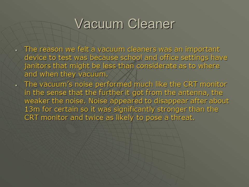 Vacuum Cleaner The reason we felt a vacuum cleaners was an important device to test was because school and office settings have janitors that might be