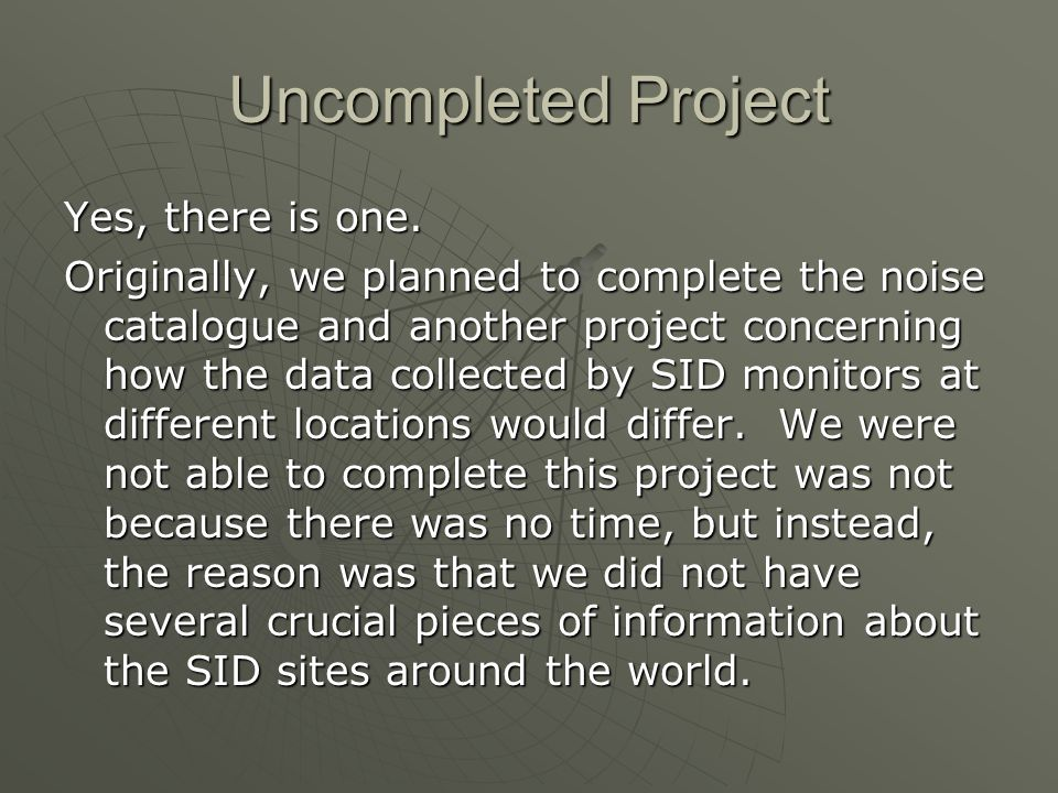 Uncompleted Project Yes, there is one. Originally, we planned to complete the noise catalogue and another project concerning how the data collected by