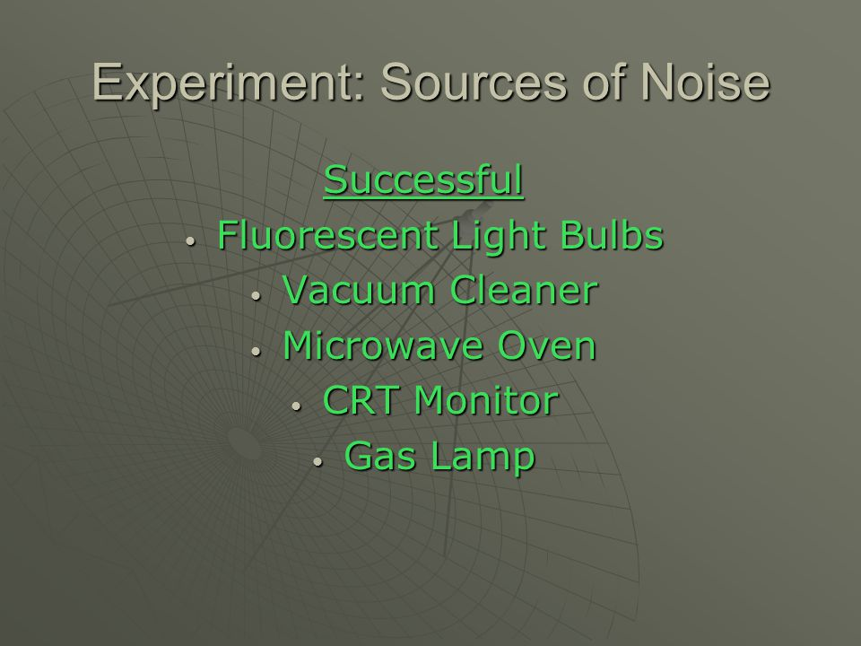 Experiment: Sources of Noise Successful Fluorescent Light Bulbs Fluorescent Light Bulbs Vacuum Cleaner Vacuum Cleaner Microwave Oven Microwave Oven CR