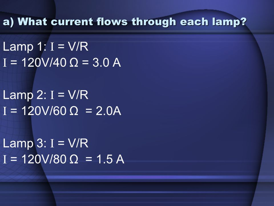 a) What current flows through each lamp? Lamp 1: I = V/R I = 120V/40 Ω = 3.0 A Lamp 2: I = V/R I = 120V/60 Ω = 2.0A Lamp 3: I = V/R I = 120V/80 Ω = 1.