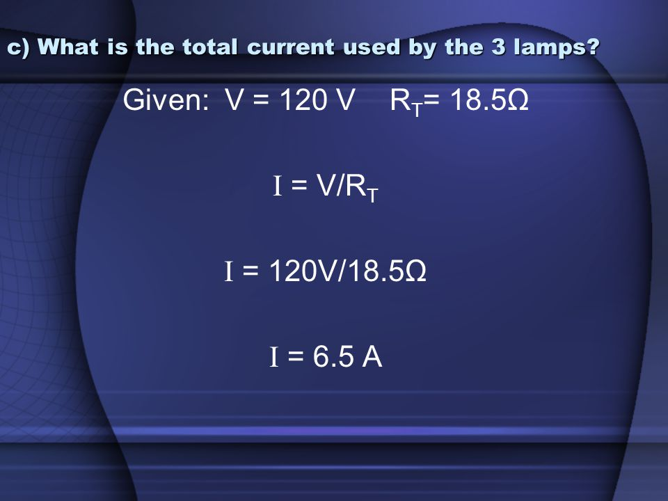 c) What is the total current used by the 3 lamps? Given: V = 120 V R T = 18.5Ω I = V/R T I = 120V/18.5Ω I = 6.5 A