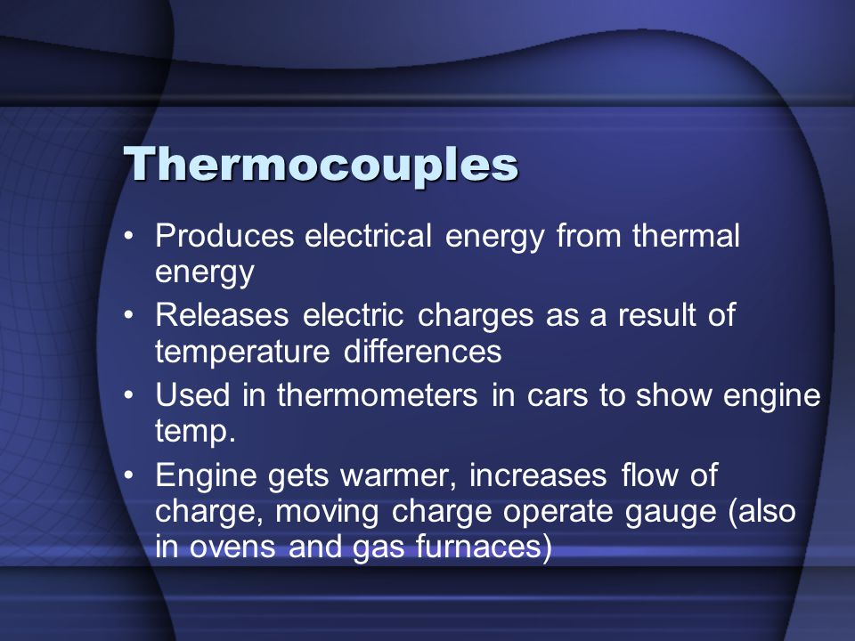 Thermocouples Produces electrical energy from thermal energy Releases electric charges as a result of temperature differences Used in thermometers in