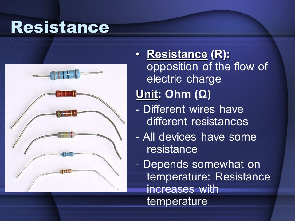 Resistance Resistance (R):Resistance (R): opposition of the flow of electric charge Unit: Unit: Ohm (Ω) - Different wires have different resistances -