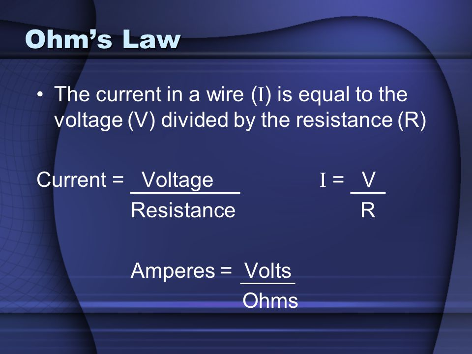 Ohms Law The current in a wire ( I ) is equal to the voltage (V) divided by the resistance (R) Current = Voltage I = V Resistance R Amperes = Volts Oh