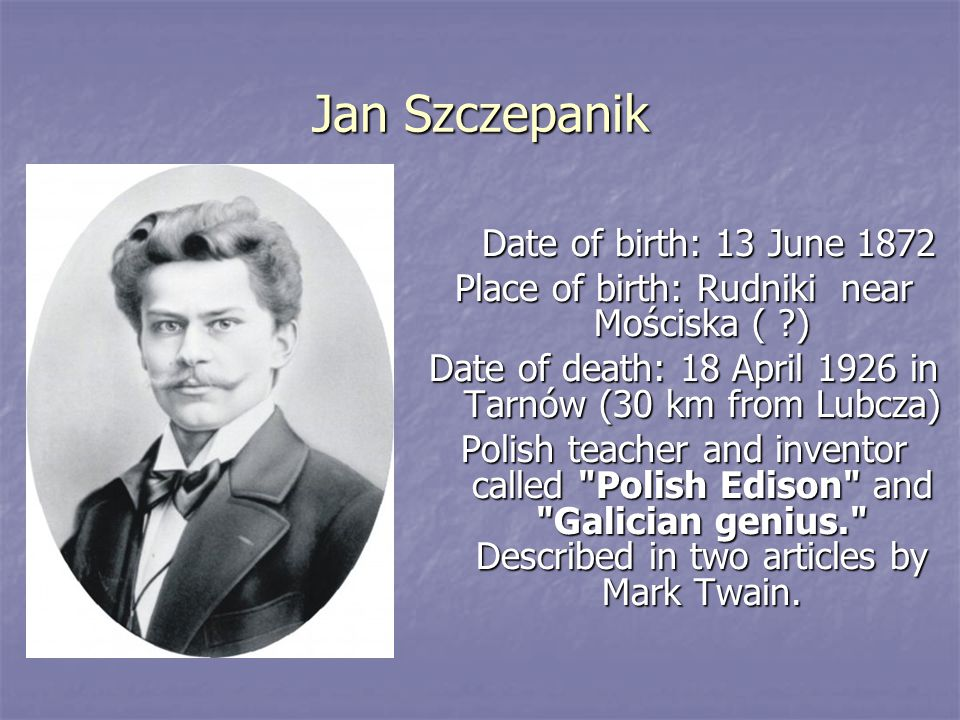 Jan Szczepanik Date of birth: 13 June 1872 Date of birth: 13 June 1872 Place of birth: Rudniki near Mościska ( ) Date of death: 18 April 1926 in Tarnów (30 km from Lubcza) Polish teacher and inventor called Polish Edison and Galician genius. Described in two articles by Mark Twain.