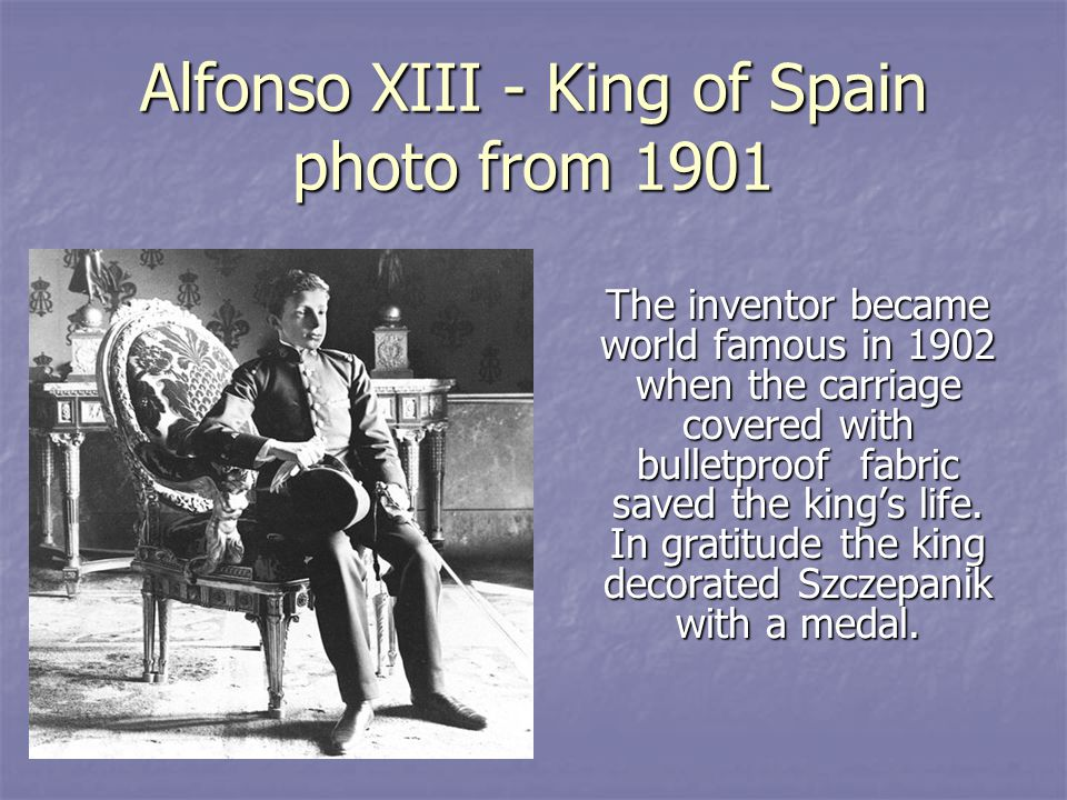 Alfonso XIII - King of Spain photo from 1901 The inventor became world famous in 1902 when the carriage covered with bulletproof fabric saved the kings life.