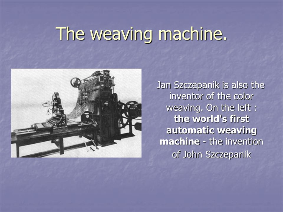 The weaving machine. Jan Szczepanik is also the inventor of the color weaving.