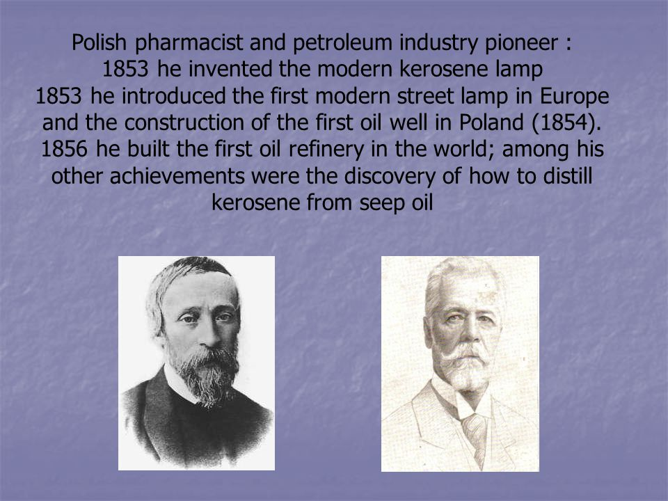 Polish pharmacist and petroleum industry pioneer : 1853 he invented the modern kerosene lamp 1853 he introduced the first modern street lamp in Europe and the construction of the first oil well in Poland (1854).