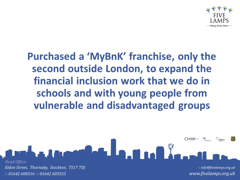 Purchased a MyBnK franchise, only the second outside London, to expand the financial inclusion work that we do in schools and with young people from v