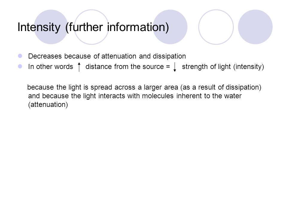 Intensity (further information) Decreases because of attenuation and dissipation In other words distance from the source = strength of light (intensity) because the light is spread across a larger area (as a result of dissipation) and because the light interacts with molecules inherent to the water (attenuation)