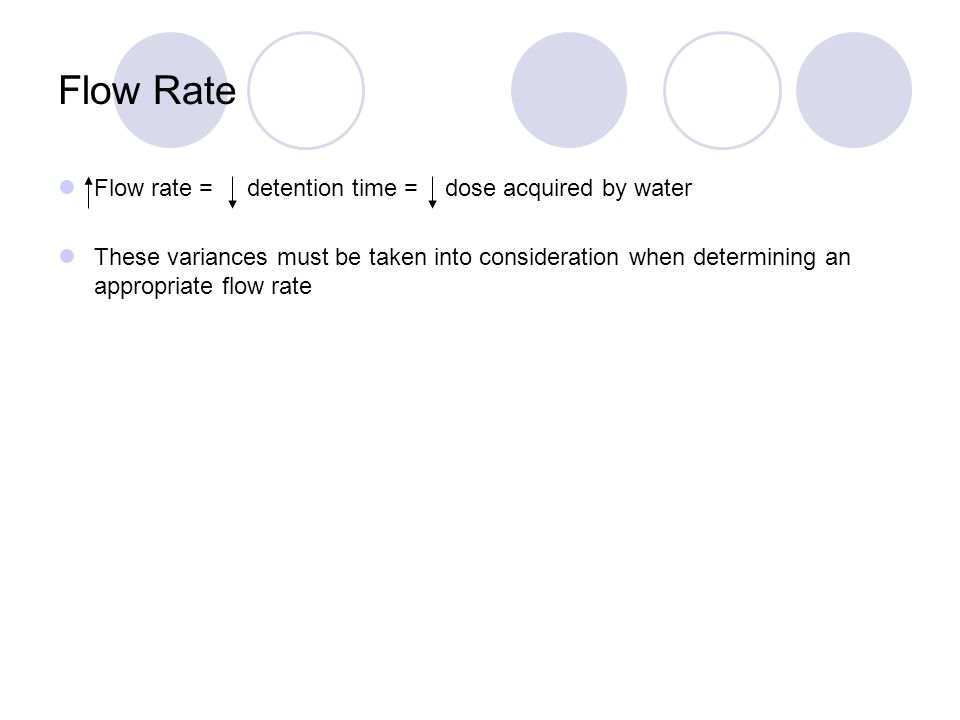 Flow Rate Flow rate = detention time = dose acquired by water These variances must be taken into consideration when determining an appropriate flow rate