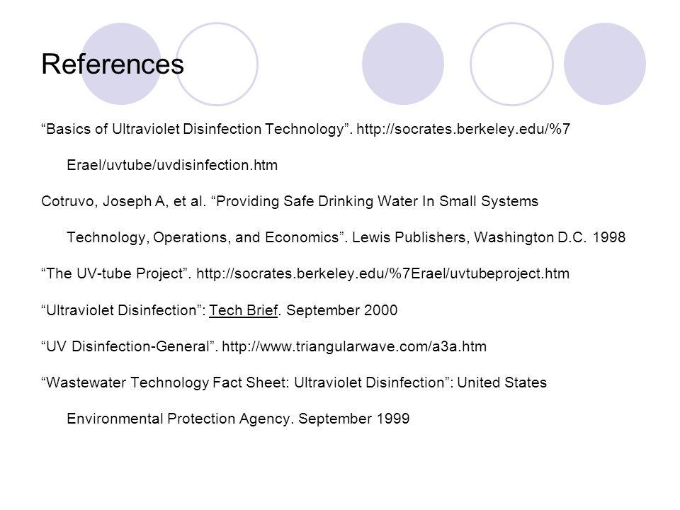 References Basics of Ultraviolet Disinfection Technology. http://socrates.berkeley.edu/%7 Erael/uvtube/uvdisinfection.htm Cotruvo, Joseph A, et al. Pr