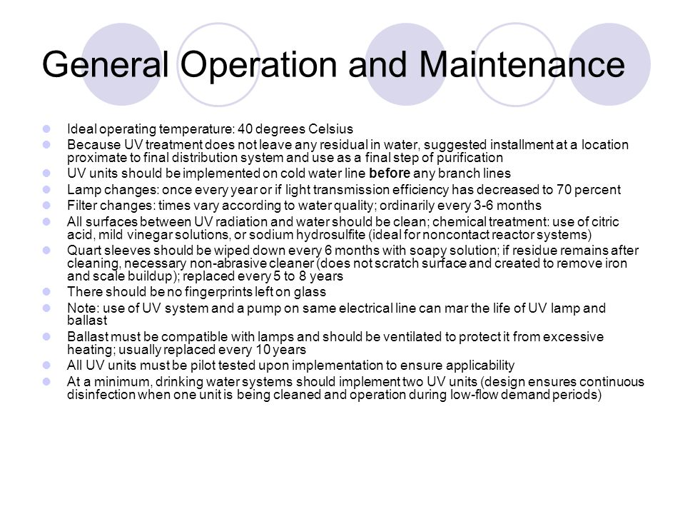 General Operation and Maintenance Ideal operating temperature: 40 degrees Celsius Because UV treatment does not leave any residual in water, suggested installment at a location proximate to final distribution system and use as a final step of purification UV units should be implemented on cold water line before any branch lines Lamp changes: once every year or if light transmission efficiency has decreased to 70 percent Filter changes: times vary according to water quality; ordinarily every 3-6 months All surfaces between UV radiation and water should be clean; chemical treatment: use of citric acid, mild vinegar solutions, or sodium hydrosulfite (ideal for noncontact reactor systems) Quart sleeves should be wiped down every 6 months with soapy solution; if residue remains after cleaning, necessary non-abrasive cleaner (does not scratch surface and created to remove iron and scale buildup); replaced every 5 to 8 years There should be no fingerprints left on glass Note: use of UV system and a pump on same electrical line can mar the life of UV lamp and ballast Ballast must be compatible with lamps and should be ventilated to protect it from excessive heating; usually replaced every 10 years All UV units must be pilot tested upon implementation to ensure applicability At a minimum, drinking water systems should implement two UV units (design ensures continuous disinfection when one unit is being cleaned and operation during low-flow demand periods)