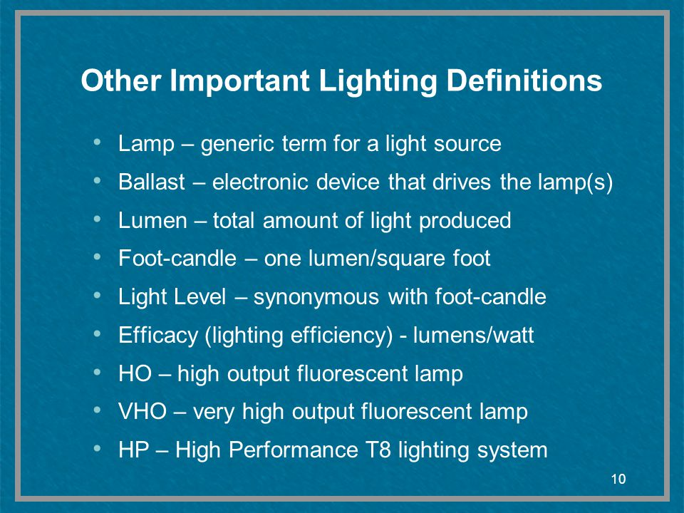 10 Other Important Lighting Definitions Lamp – generic term for a light source Ballast – electronic device that drives the lamp(s) Lumen – total amoun