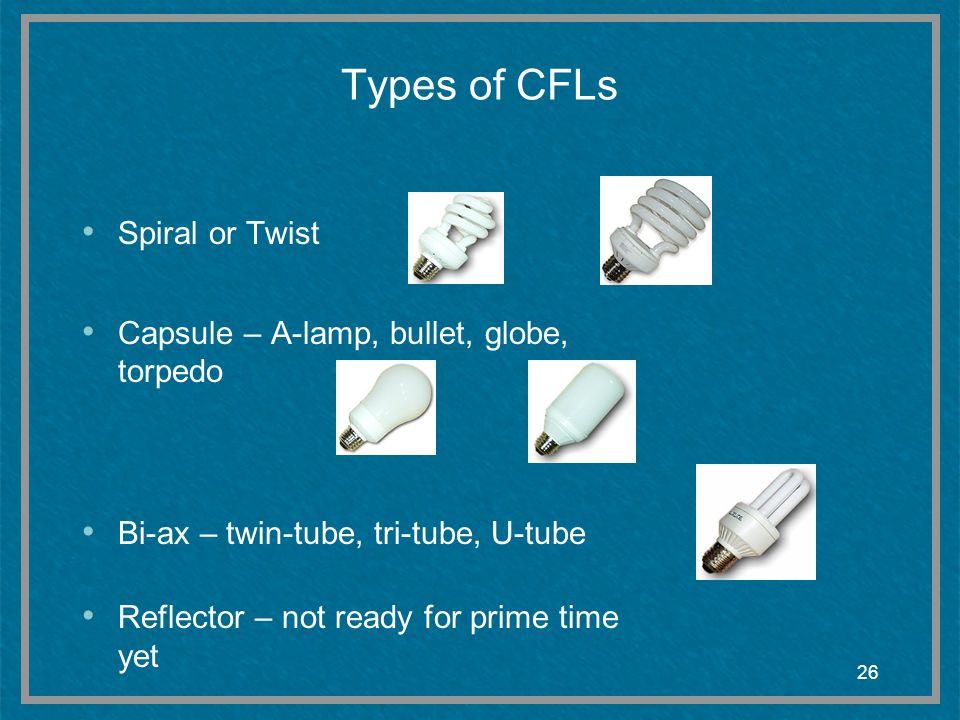 26 Types of CFLs Spiral or Twist Capsule – A-lamp, bullet, globe, torpedo Bi-ax – twin-tube, tri-tube, U-tube Reflector – not ready for prime time yet