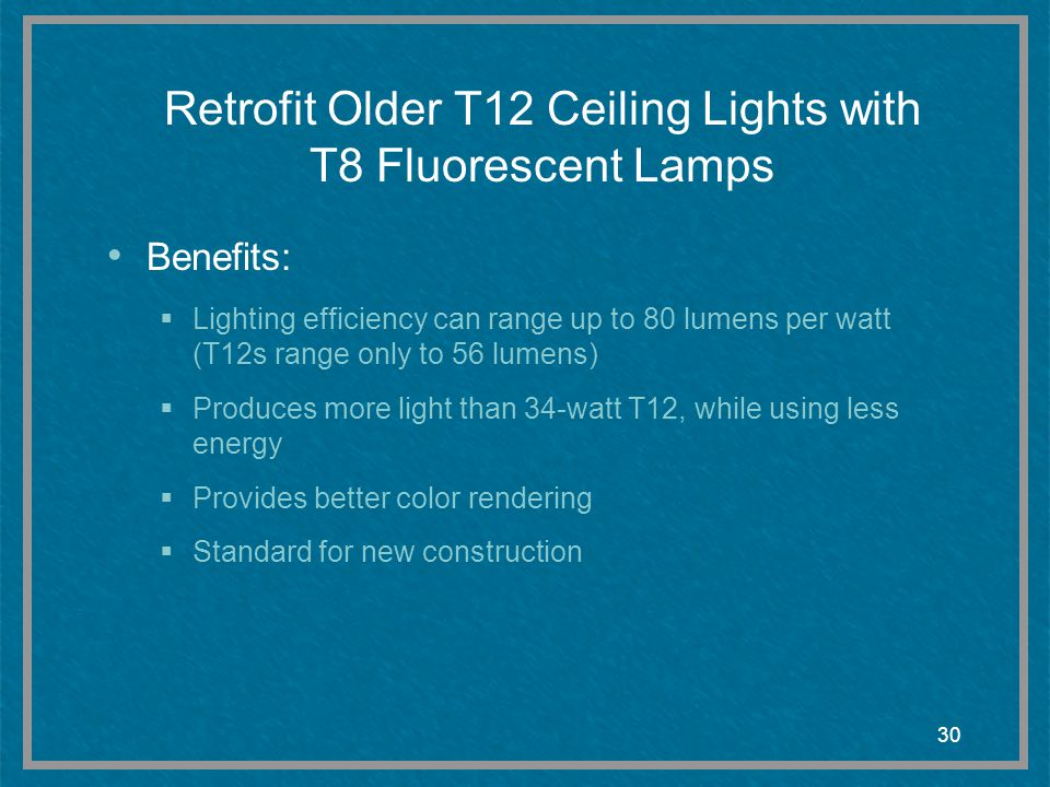 30 Retrofit Older T12 Ceiling Lights with T8 Fluorescent Lamps Benefits: Lighting efficiency can range up to 80 lumens per watt (T12s range only to 56