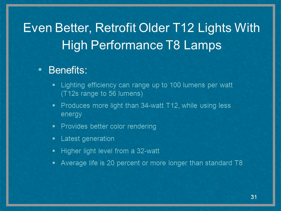 31 Even Better, Retrofit Older T12 Lights With High Performance T8 Lamps Benefits: Lighting efficiency can range up to 100 lumens per watt (T12s range