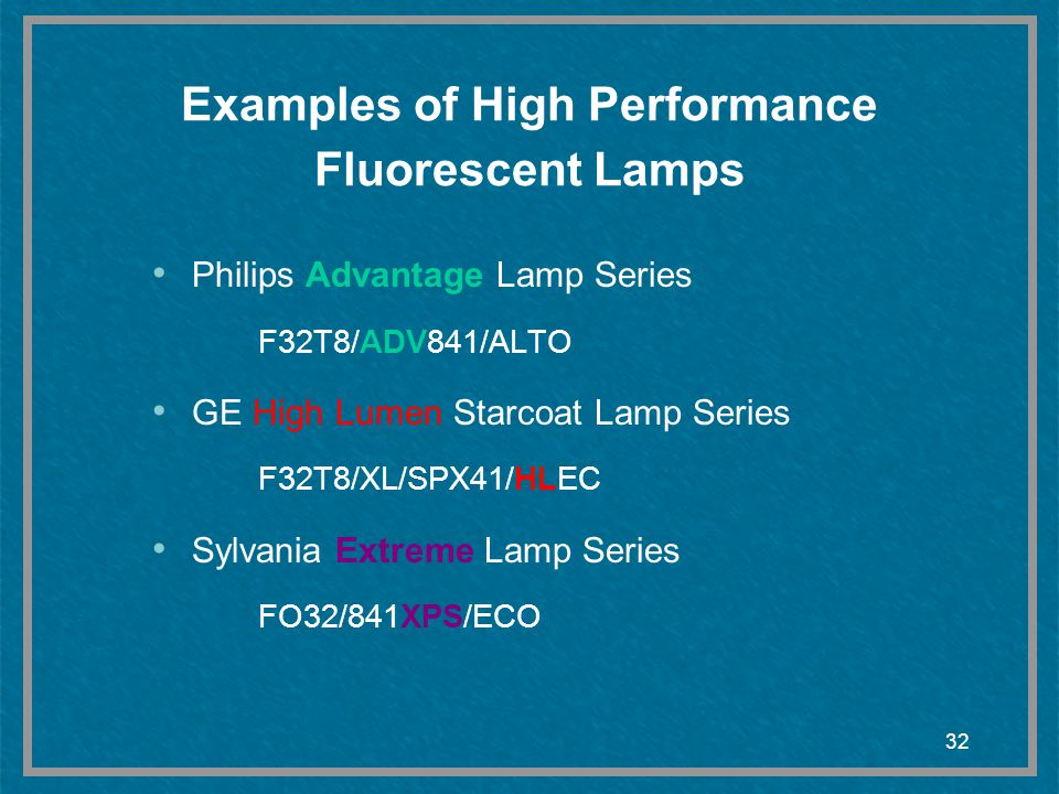 32 Examples of High Performance Fluorescent Lamps Philips Advantage Lamp Series F32T8/ADV841/ALTO GE High Lumen Starcoat Lamp Series F32T8/XL/SPX41/HL