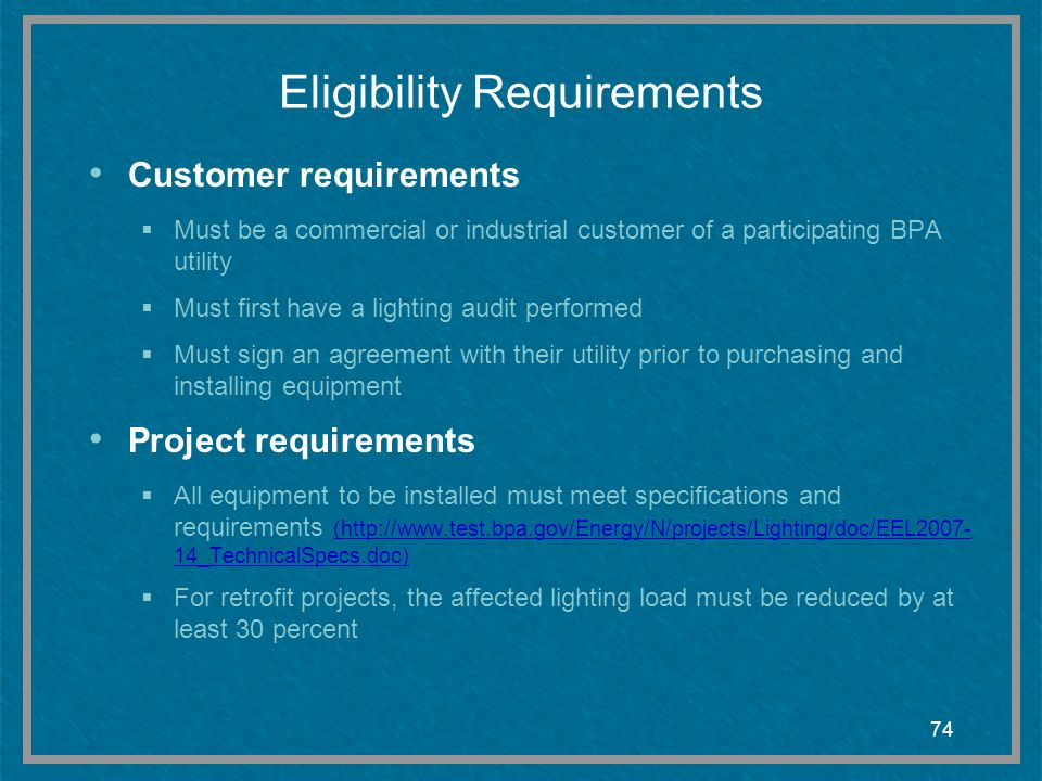 74 Eligibility Requirements Customer requirements Must be a commercial or industrial customer of a participating BPA utility Must first have a lightin