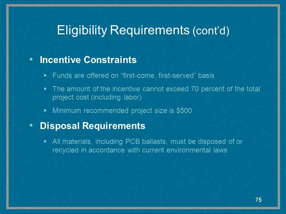 75 Eligibility Requirements (contd) Incentive Constraints Funds are offered on first-come, first-served basis The amount of the incentive cannot excee