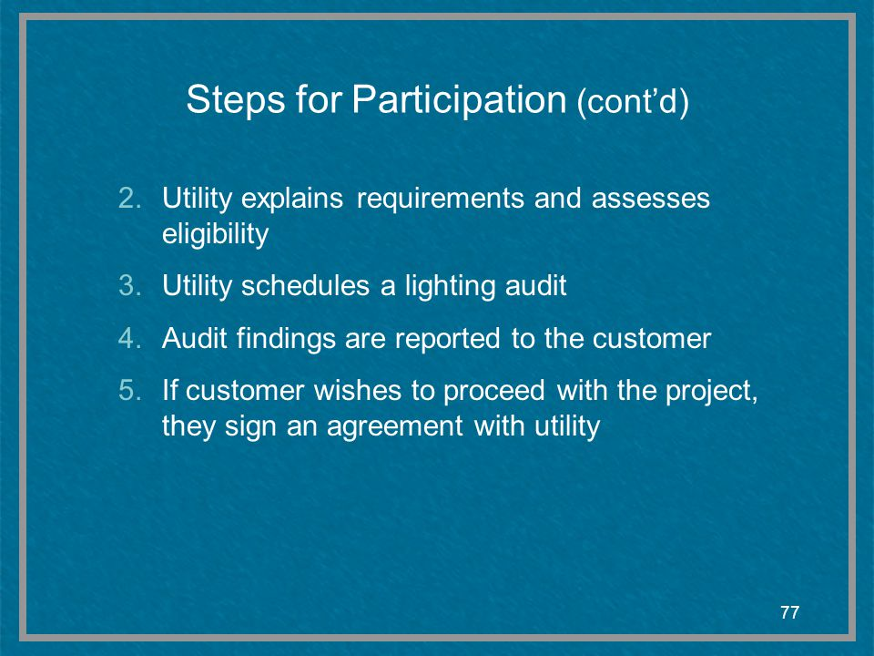 77 Steps for Participation (contd) 2.Utility explains requirements and assesses eligibility 3.Utility schedules a lighting audit 4.Audit findings are