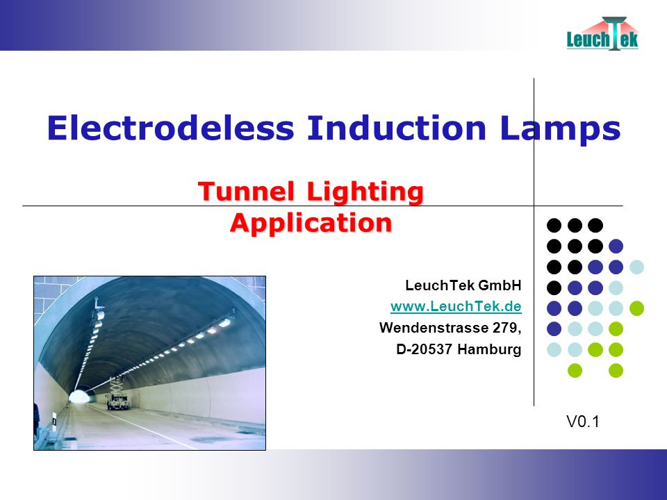 Tunnel Lighting Application Electrodeless Induction Lamps LeuchTek GmbH www.LeuchTek.de Wendenstrasse 279, D-20537 Hamburg V0.1