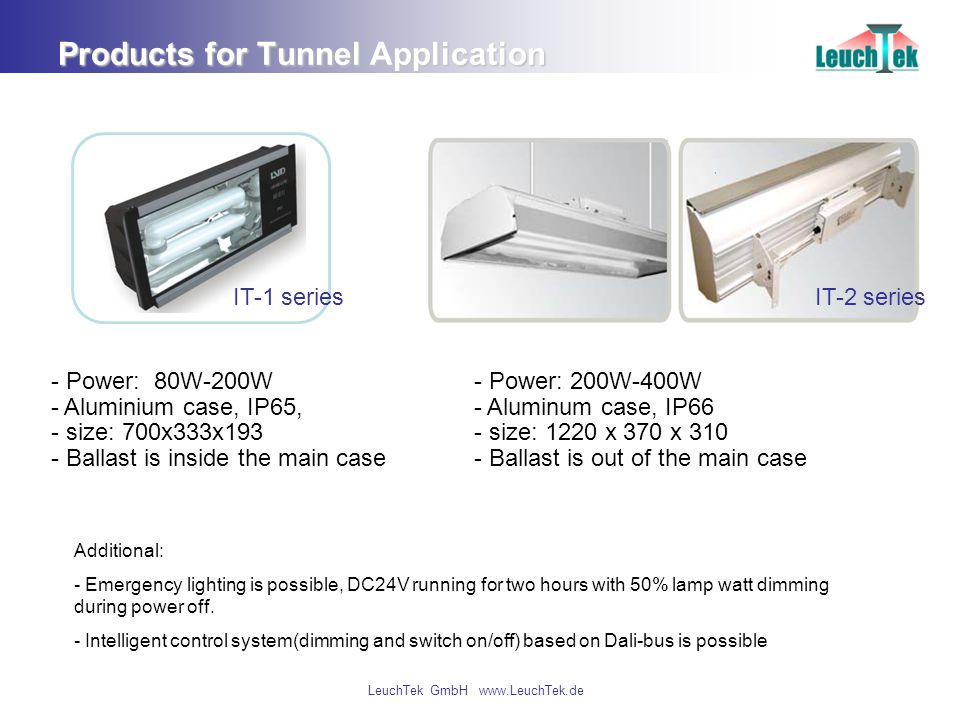 LeuchTek GmbH www.LeuchTek.de Products for Tunnel Application - Power: 80W-200W - Aluminium case, IP65, - size: 700x333x193 - Ballast is inside the main case - Power: 200W-400W - Aluminum case, IP66 - size: 1220 x 370 x 310 - Ballast is out of the main case Additional: - Emergency lighting is possible, DC24V running for two hours with 50% lamp watt dimming during power off.