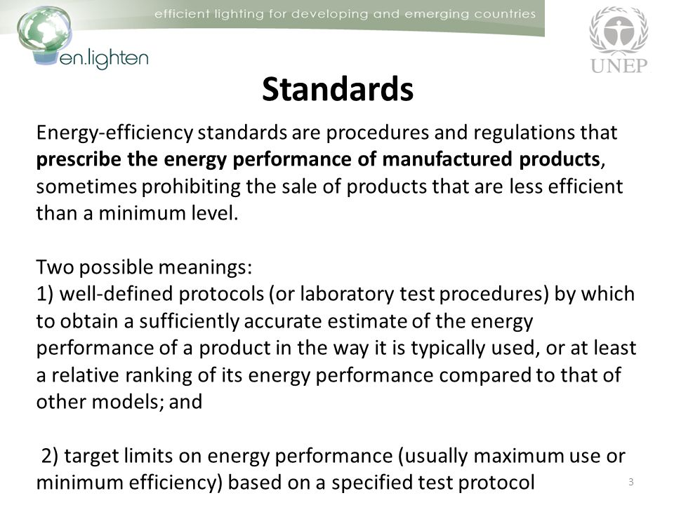 Standards 4 Three types of energy-efficiency standards: prescriptive standards minimum energy performance standards (MEPS) class-average standards Prescriptive standards require that a particular feature or device be installed in all new products.