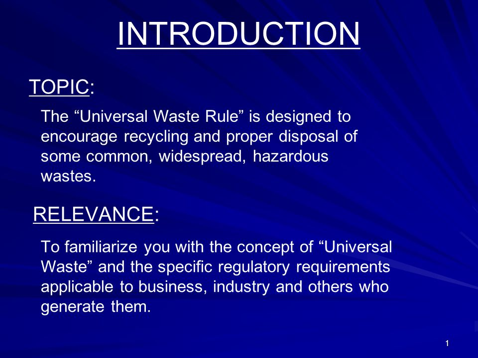 1 INTRODUCTION TOPIC: The Universal Waste Rule is designed to encourage recycling and proper disposal of some common, widespread, hazardous wastes.