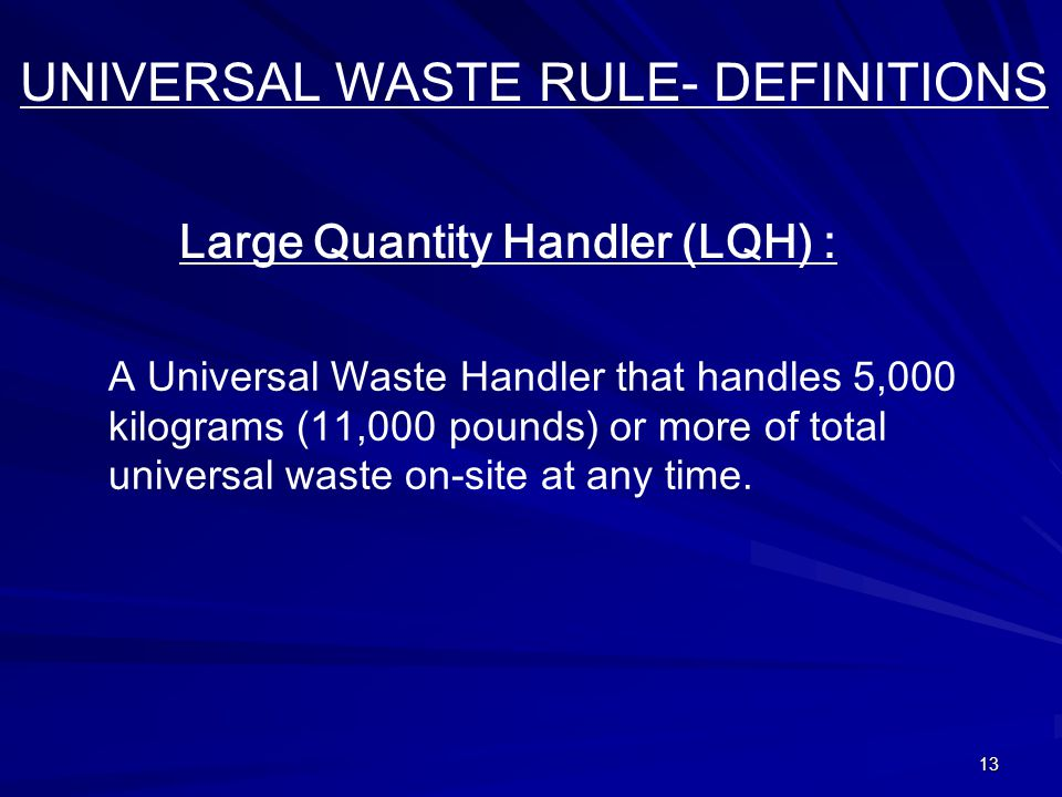 13 UNIVERSAL WASTE RULE- DEFINITIONS Large Quantity Handler (LQH) : A Universal Waste Handler that handles 5,000 kilograms (11,000 pounds) or more of total universal waste on-site at any time.
