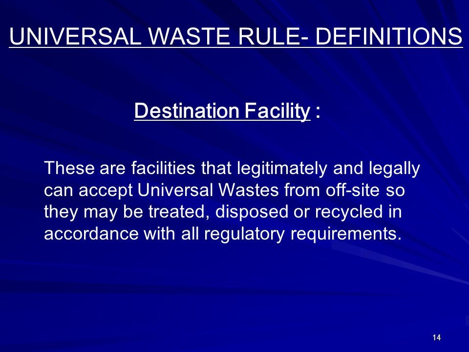 14 UNIVERSAL WASTE RULE- DEFINITIONS Destination Facility : These are facilities that legitimately and legally can accept Universal Wastes from off-site so they may be treated, disposed or recycled in accordance with all regulatory requirements.