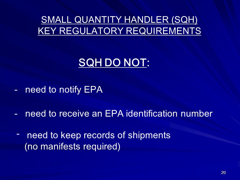 20 SMALL QUANTITY HANDLER (SQH) KEY REGULATORY REQUIREMENTS SQH DO NOT: - need to notify EPA - need to receive an EPA identification number need to keep records of shipments (no manifests required) -