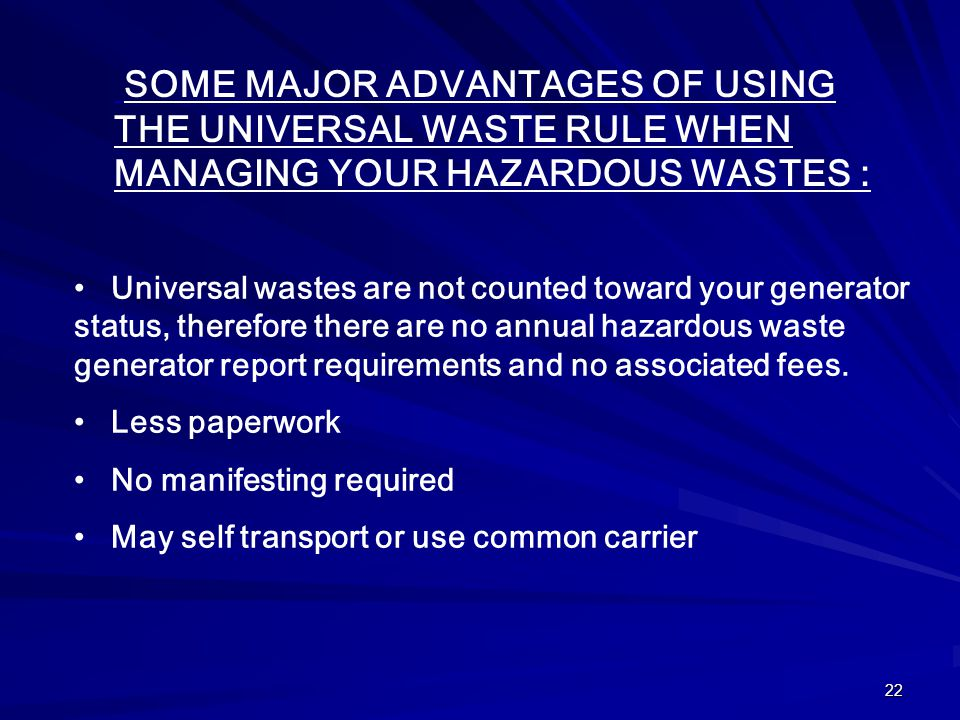 22 SOME MAJOR ADVANTAGES OF USING THE UNIVERSAL WASTE RULE WHEN MANAGING YOUR HAZARDOUS WASTES : Universal wastes are not counted toward your generator status, therefore there are no annual hazardous waste generator report requirements and no associated fees.